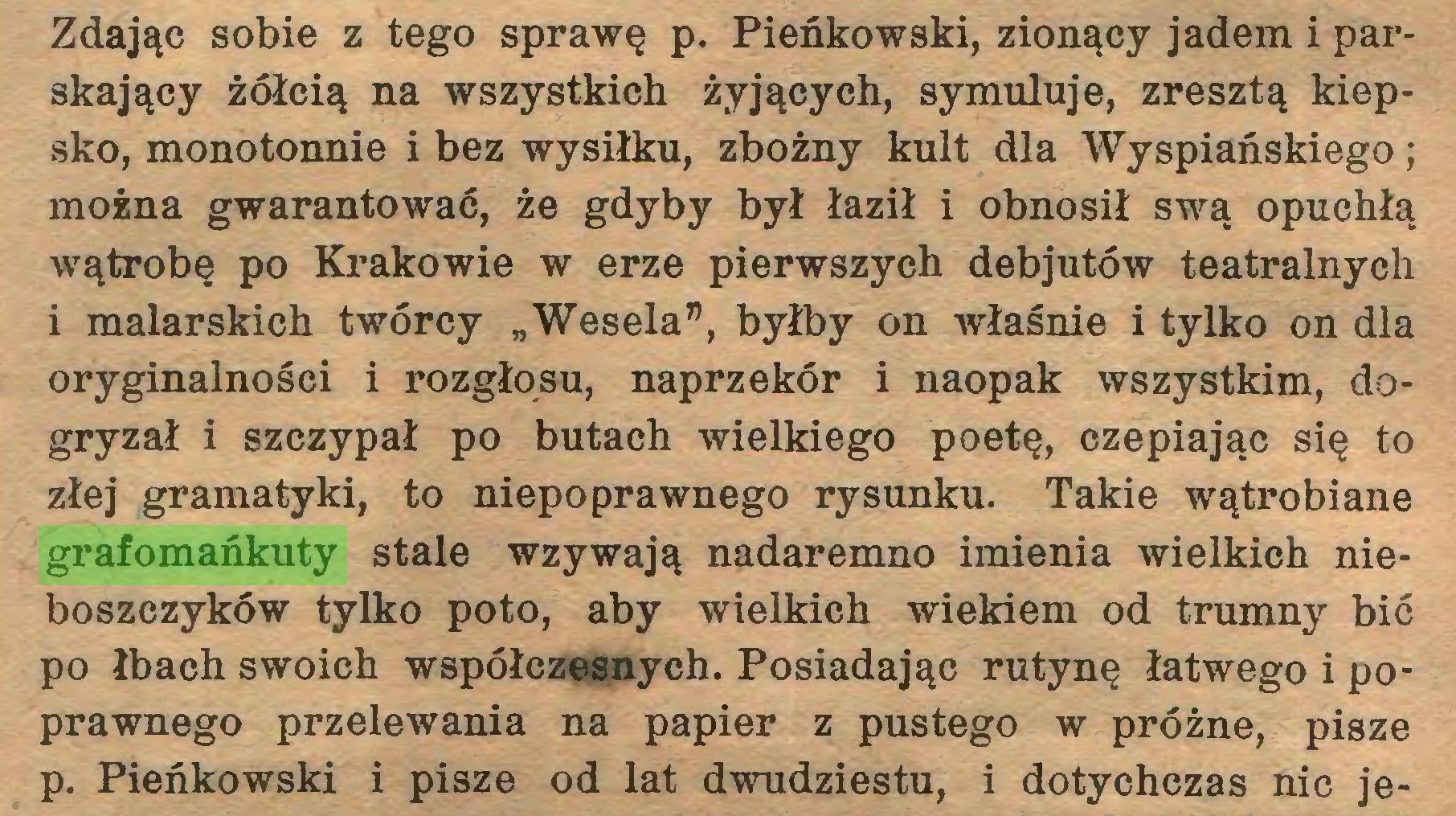 """(...) Zdając sobie z tego sprawę p. Pieńkowski, zionący jadem i parskający żółcią na wszystkich żyjących, symuluje, zresztą kiepsko, monotonnie i bez wysiłku, zbożny kult dla Wyspiańskiego; można gwarantować, że gdyby był łaził i obnosił swą opuchłą wątrobę po Krakowie w erze pierwszych debjutów teatralnych i malarskich twórcy """"Wesela"""", byłby on właśnie i tylko on dla oryginalności i rozgłosu, naprzekór i naopak wszystkim, dogryzał i szczypał po butach wielkiego poetę, czepiając się to złej gramatyki, to niepoprawnego rysunku. Takie wątrobiane grafomańkuty stale wzywają nadaremno imienia wielkich nieboszczyków tylko poto, aby wielkich wiekiem od trumny bić po łbach swoich współczesnych. Posiadając rutynę łatwego i poprawnego przelewania na papier z pustego w próżne, pisze p. Pieńkowski i pisze od lat dwudziestu, i dotychczas nic je..."""