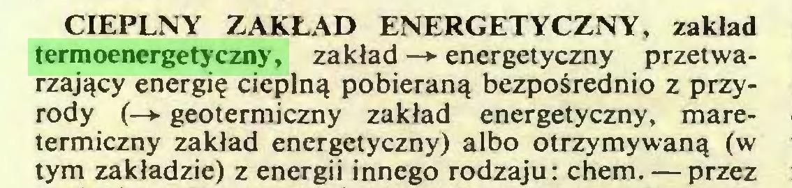 (...) CIEPLNY ZAKŁAD ENERGETYCZNY, zakład termoenergetyczny, zakład —*• energetyczny przetwarzający energię cieplną pobieraną bezpośrednio z przyrody (—* geotermiczny zakład energetyczny, maretermiczny zakład energetyczny) albo otrzymywaną (w tym zakładzie) z energii innego rodzaju: chem. — przez...