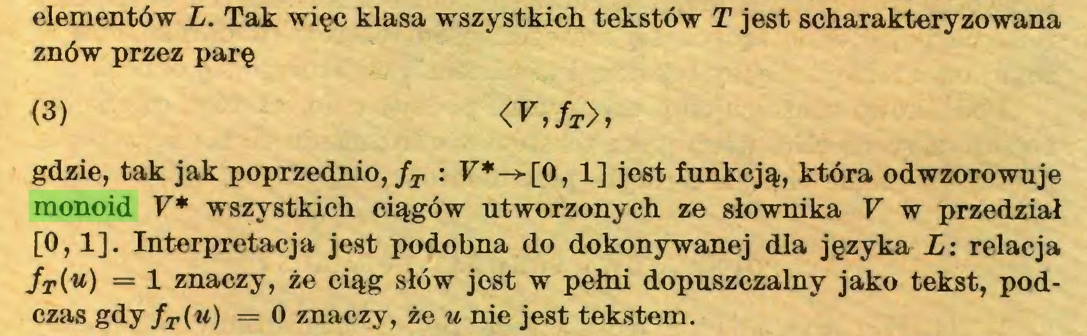 (...) elementów L. Tak więc klasa wszystkich tekstów T jest scharakteryzowana znów przez parę (3) <V,fT>, gdzie, tak jak poprzednio, fT : F*-»-[0,1] jest funkcją, która odwzorowuje monoid V* wszystkich ciągów utworzonych ze słownika V w przedział [0,1]. Interpretacja jest podobna do dokonywanej dla języka L: relacja fT(u) = 1 znaczy, że ciąg słów jest w pełni dopuszczalny jako tekst, podczas gdy fT(u) = 0 znaczy, że u nie jest tekstem...