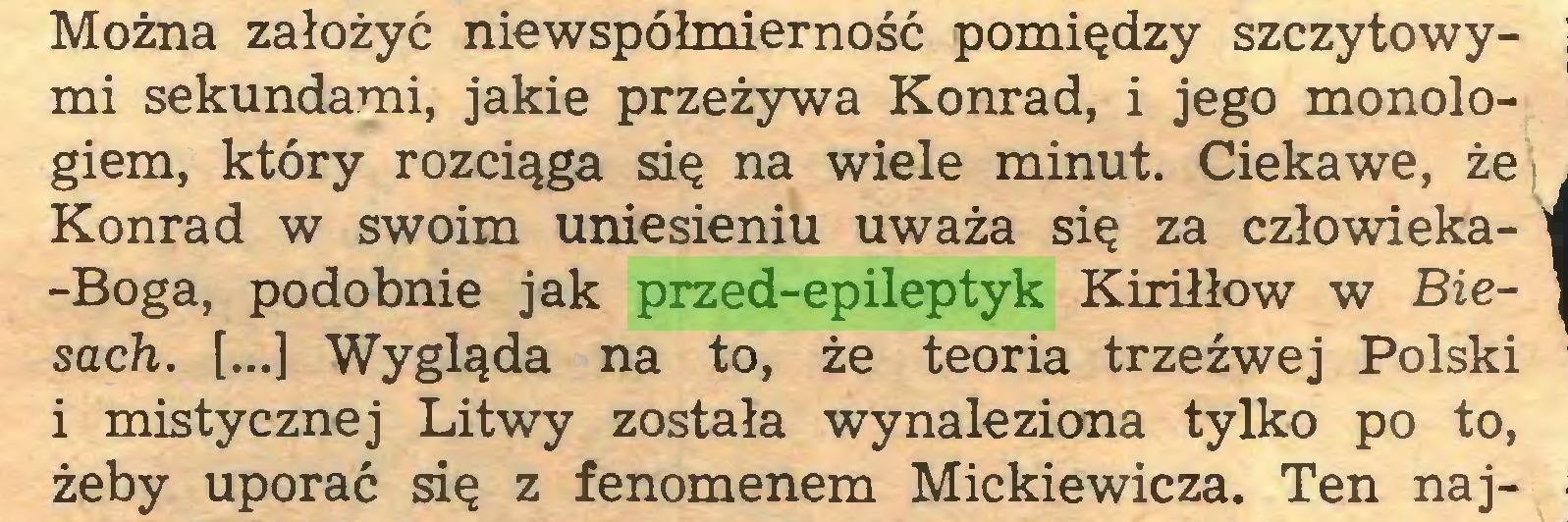 (...) Można założyć niewspółmierność pomiędzy szczytowymi sekundami, jakie przeżywa Konrad, i jego monologiem, który rozciąga się na wiele minut. Ciekawe, że Konrad w swoim uniesieniu uważa się za człowieka-Boga, podobnie jak przed-epileptyk Kiriłłow w Biesach. [...] Wygląda na to, że teoria trzeźwej Polski i mistycznej Litwy została wynaleziona tylko po to, żeby uporać się z fenomenem Mickiewicza. Ten naj...