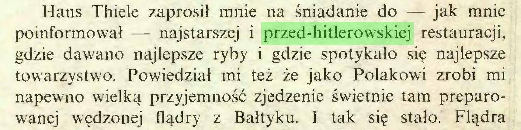 (...) Hans Thiele zaprosił mnie na śniadanie do — jak mnie poinformował — najstarszej i przed-hitlerowskiej restauracji, gdzie dawano najlepsze ryby i gdzie spotykało się najlepsze towarzystwo. Powiedział mi też że jako Polakowi zrobi mi napewno wielką przyjemność zjedzenie świetnie tam preparowanej wędzonej flądry z Bałtyku. I tak się stało. Fladra...