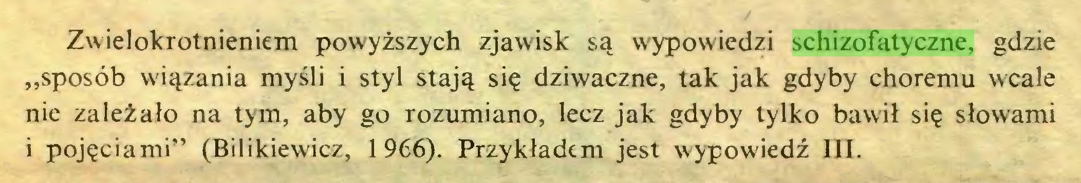 """(...) Zwielokrotnieniem powyższych zjawisk są wypowiedzi schizofatyczne, gdzie """"sposób wiązania myśli i styl stają się dziwaczne, tak jak gdyby choremu wcale nie zależało na tym, aby go rozumiano, lecz jak gdyby tylko bawił się słowami i pojęciami"""" (Bilikiewicz, 1966). Przykładem jest wypowiedź III..."""