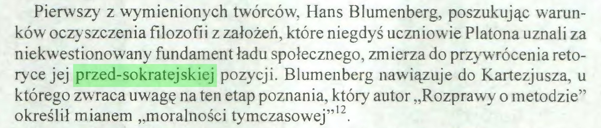 """(...) Pierwszy z wymienionych twórców, Hans Blumenberg, poszukując warunków oczyszczenia filozofii z założeń, które niegdyś uczniowie Platona uznali za niekwestionowany fundament ładu społecznego, zmierza do przywrócenia retoryce jej przed-sokratejskiej pozycji. Blumenberg nawiązuje do Kartezjusza, u którego zwraca uwagę na ten etap poznania, który autor """"Rozprawy o metodzie"""" określił mianem """"moralności tymczasowej""""12  13..."""