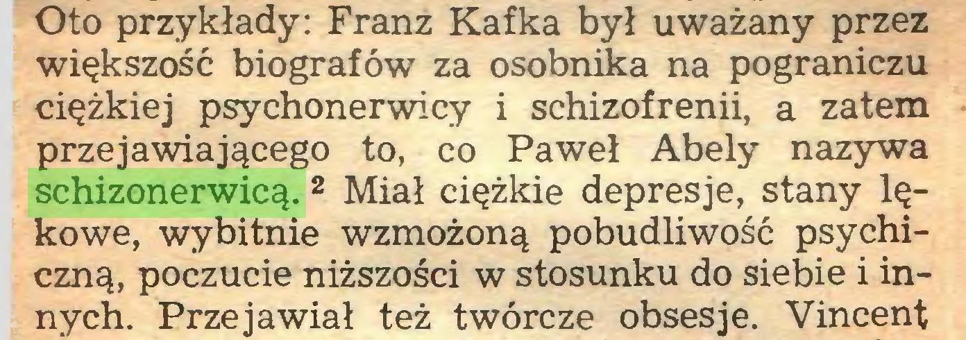 (...) Oto przykłady: Franz Kafka był uważany przez większość biografów za osobnika na pograniczu ciężkiej psychonerwicy i schizofrenii, a zatem przejawiającego to, co Paweł Abely nazywa schizonerwicą. 2 Miał ciężkie depresje, stany lękowe, wybitnie wzmożoną pobudliwość psychiczną, poczucie niższości w stosunku do siebie i innych. Przejawiał też twórcze obsesje. Vincent...