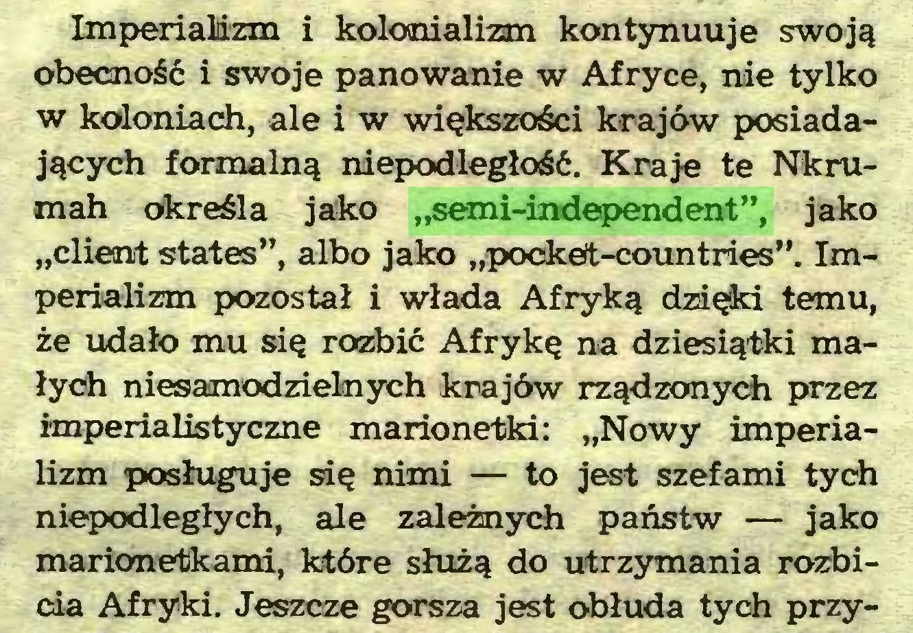 """(...) Imperializm i kolonializm kontynuuje swoją obecność i swoje panowanie w Afryce, nie tylko w koloniach, ale i w większości krajów posiadających formalną niepodległość. Kraje te Nkrumah określa jako """"semi-independent"""", jako """"client States"""", albo jako """"pockeft-countries"""". Imperializm pozostał i włada Afryką dzięki temu, że udało mu się rozbić Afrykę na dziesiątki małych niesamodzielnych krajów rządzonych przez imperialistyczne marionetki: """"Nowy imperializm posługuje się nimi — to jest szefami tych niepodległych, ale zależnych państw — jako marionetkami, które służą do utrzymania rozbicia Afryki. Jeszcze gorsza jest obłuda tych przy..."""