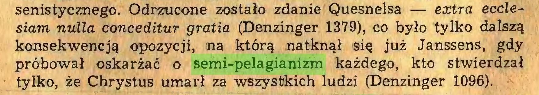 (...) senistycznego. Odrzucone zostało zdanie Quesnelsa — extra ecćlesiam nulla conceditur gratia (Denzinger 1379), co było tylko dalszą konsekwencją opozycji, na którą natknął się już Janssens, gdy próbował oskarżać o semi-pelagianizm każdego, kto stwierdzał tylko, że Chrystus umarł za wszystkich ludzi (Denzinger 1096)...