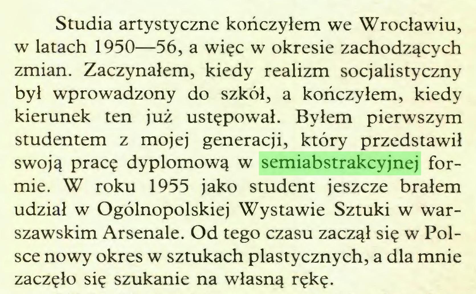 (...) Studia artystyczne kończyłem we Wrocławiu, w latach 1950—56, a więc w okresie zachodzących zmian. Zaczynałem, kiedy realizm socjalistyczny był wprowadzony do szkół, a kończyłem, kiedy kierunek ten już ustępował. Byłem pierwszym studentem z mojej generacji, który przedstawił swoją pracę dyplomową w semiabstrakcyjnej formie. W roku 1955 jako student jeszcze brałem udział w Ogólnopolskiej Wystawie Sztuki w warszawskim Arsenale. Od tego czasu zaczął się w Polsce nowy okres w sztukach plastycznych, a dla mnie zaczęło się szukanie na własną rękę...