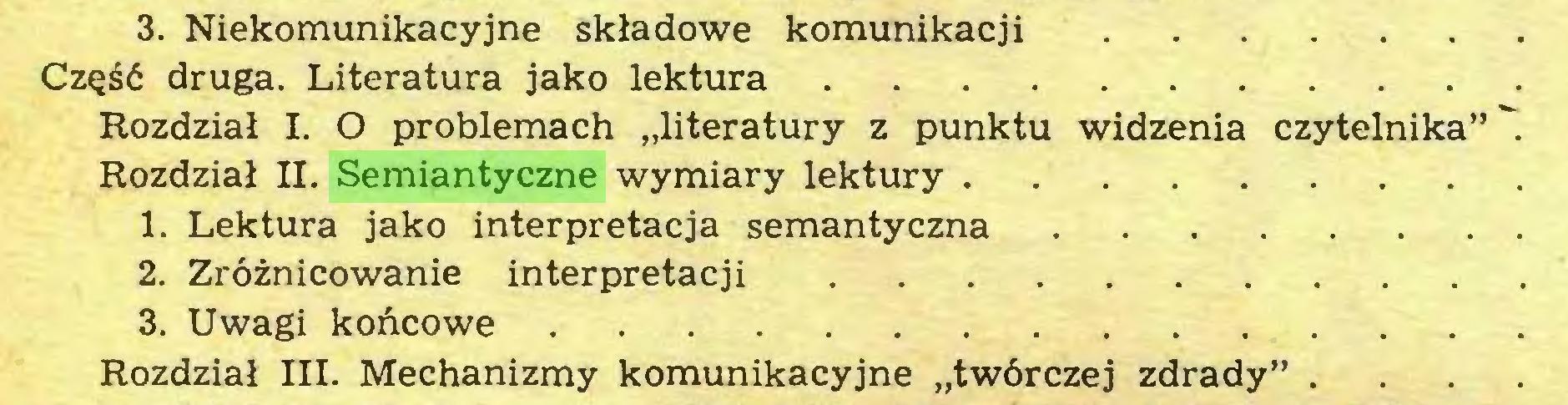 """(...) 3. Niekomunikacyjne składowe komunikacji Część druga. Literatura jako lektura Rozdział I. O problemach """"literatury z punktu widzenia czytelnika"""" Rozdział II. Semiantyczne wymiary lektury 1. Lektura jako interpretacja semantyczna 2. Zróżnicowanie interpretacji 3. Uwagi końcowe Rozdział III. Mechanizmy komunikacyjne """"twórczej zdrady"""" . . . ..."""