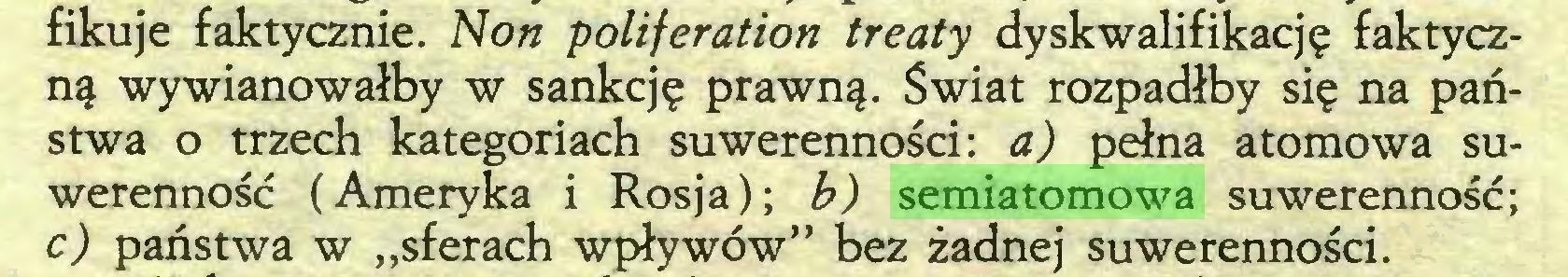 """(...) fikuje faktycznie. Non poliferation treaty dyskwalifikację faktyczną wywianowałby w sankcję prawną. Świat rozpadłby się na państwa o trzech kategoriach suwerenności: a) pełna atomowa suwerenność (Ameryka i Rosja); b) semiatomowa suwerenność; c) państwa w """"sferach wpływów"""" bez żadnej suwerenności..."""