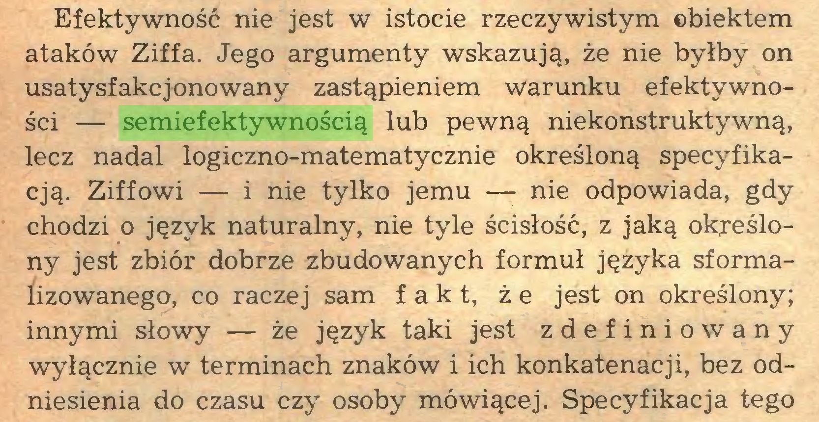 (...) Efektywność nie jest w istocie rzeczywistym ©biektem ataków Ziffa. Jego argumenty wskazują, że nie byłby on usatysfakcjonowany zastąpieniem warunku efektywności — semiefektywnością lub pewną niekonstruktywną, lecz nadal logiczno-matematycznie określoną specyfikacją. Ziffowi — i nie tylko jemu — nie odpowiada, gdy chodzi o język naturalny, nie tyle ścisłość, z jaką określony jest zbiór dobrze zbudowanych formuł języka sformalizowanego, co raczej sam fakt, że jest on określony; innymi słowy — że język taki jest zdefiniowany wyłącznie w terminach znaków i ich konkatenacji, bez odniesienia do czasu czy osoby mówiącej. Specyfikacja tego...
