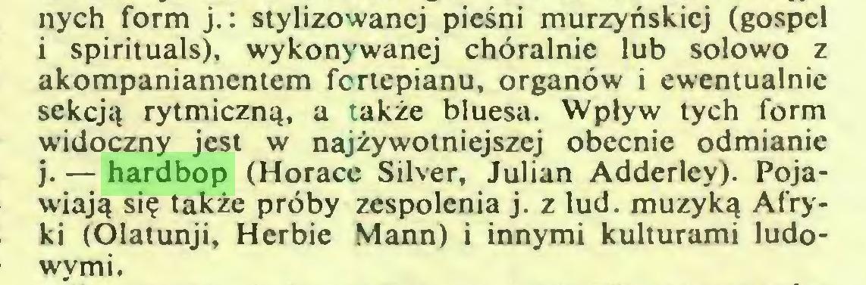 (...) nych form j. : stylizowanej pieśni murzyńskiej (gospel i spirituals), wykonywanej chóralnie lub solowo z akompaniamentem fortepianu, organów i ewentualnie sekcją rytmiczną, a także bluesa. Wpływ tych form widoczny jest w najżywotniejszej obecnie odmianie j. — hardbop (Horace Silver, Julian Adderley). Pojawiają się także próby zespolenia j. z lud. muzyką Afryki (Olatunji, Herbie Mann) i innymi kulturami ludowymi...