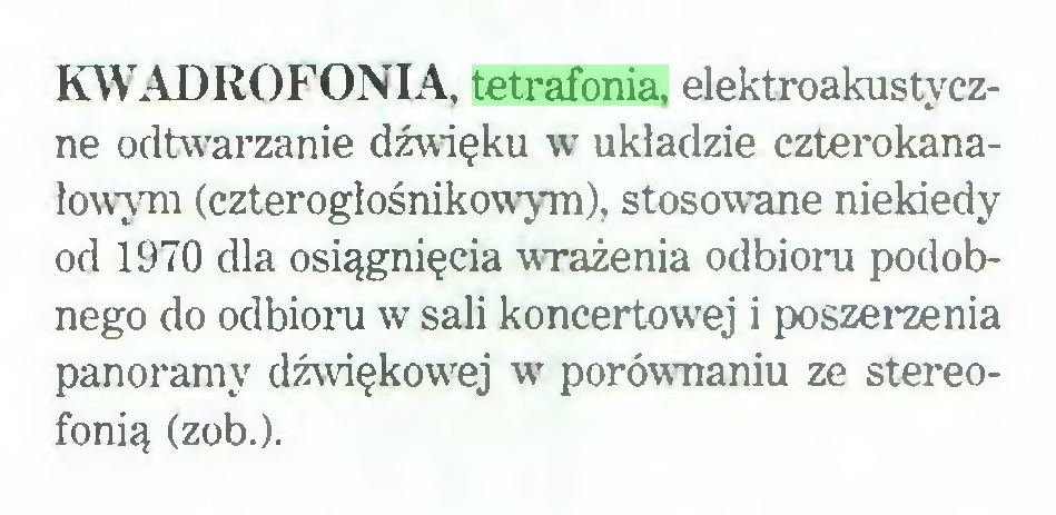 (...) KWADROFONIA, tetrafonia, elektroakustyczne odtwarzanie dźwięku w układzie czterokanałowym (czterogłośnikowym), stosowne niekiedy od 1970 dla osiągnięcia wrażenia odbioru podobnego do odbioru w sali koncertowej i poszerzenia panoramy dźwiękowej w porównaniu ze stereofonią (zob.)...