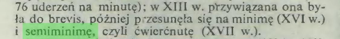 (...) 76 uderzeń na minutę); w XIII w. przywiązana ona była do brevis, później p-zesunęła się naminimę (XVI w.) i semiminimę, czyli ćwicrćnutę (XVII w.)...