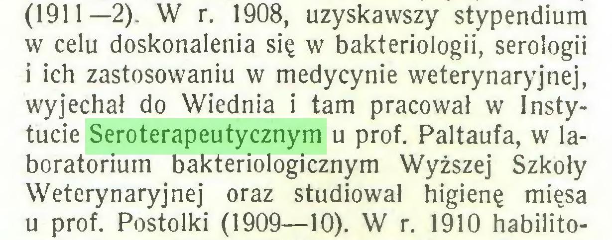 (...) (1911—2). W r. 1908, uzyskawszy stypendium w celu doskonalenia się w bakteriologii, serologii i ich zastosowaniu w medycynie weterynaryjnej, wyjechał do Wiednia i tam pracował w Instytucie Seroterapeutycznym u prof. Paltaufa, w laboratorium bakteriologicznym Wyższej Szkoły Weterynaryjnej oraz studiował higienę mięsa u prof. Postolki (1909—10). W r. 1910 habilito...