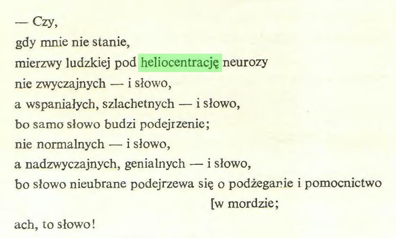 (...) — Czy, gdy mnie nie stanie, mierzwy ludzkiej pod heliocentrację neurozy nie zwyczajnych — i słowo, a wspaniałych, szlachetnych — i słowo, bo samo słowo budzi podejrzenie; nie normalnych — i słowo, a nadzwyczajnych, genialnych — i słowo, bo słowo nieubrane podejrzewa się o podżeganie i pomocnictwo [w mordzie; ach, to słowo!...
