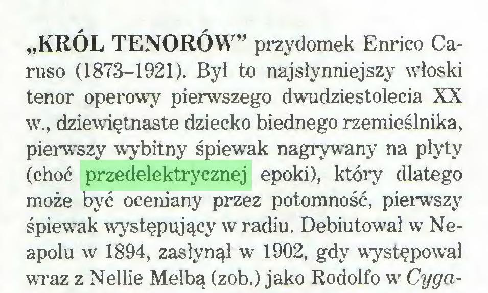 """(...) """"KRÓL TENORÓW"""" przydomek Enrico Caruso (1873-1921). Był to najsłynniejszy włoski tenor operowy pierwszego dwudziestolecia XX w., dziewiętnaste dziecko biednego rzemieślnika, pierwszy wybitny śpiewak nagrywany na płyty (choć przedelektrycznej epoki), który dlatego może być oceniany przez potomność, pierwszy śpiewak występujący w radiu. Debiutował w Neapolu w 1894, zasłynął w 1902, gdy występował wraz z Nellie Melbą (zob.) jako Rodolfo w Cyga..."""