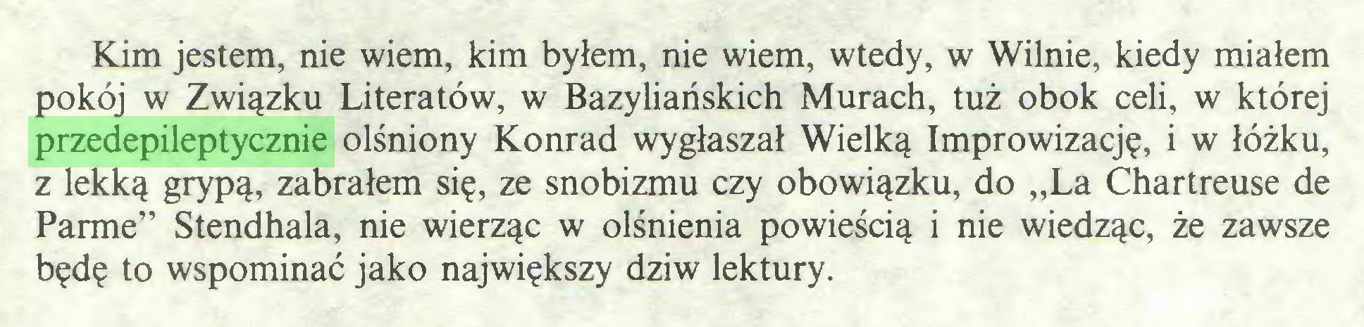 """(...) Kim jestem, nie wiem, kim byłem, nie wiem, wtedy, w Wilnie, kiedy miałem pokój w Związku Literatów, w Bazyliańskich Murach, tuż obok celi, w której przedepileptycznie olśniony Konrad wygłaszał Wielką Improwizację, i w łóżku, z lekką grypą, zabrałem się, ze snobizmu czy obowiązku, do """"La Chartreuse de Parmę"""" Stendhala, nie wierząc w olśnienia powieścią i nie wiedząc, że zawsze będę to wspominać jako największy dziw lektury..."""