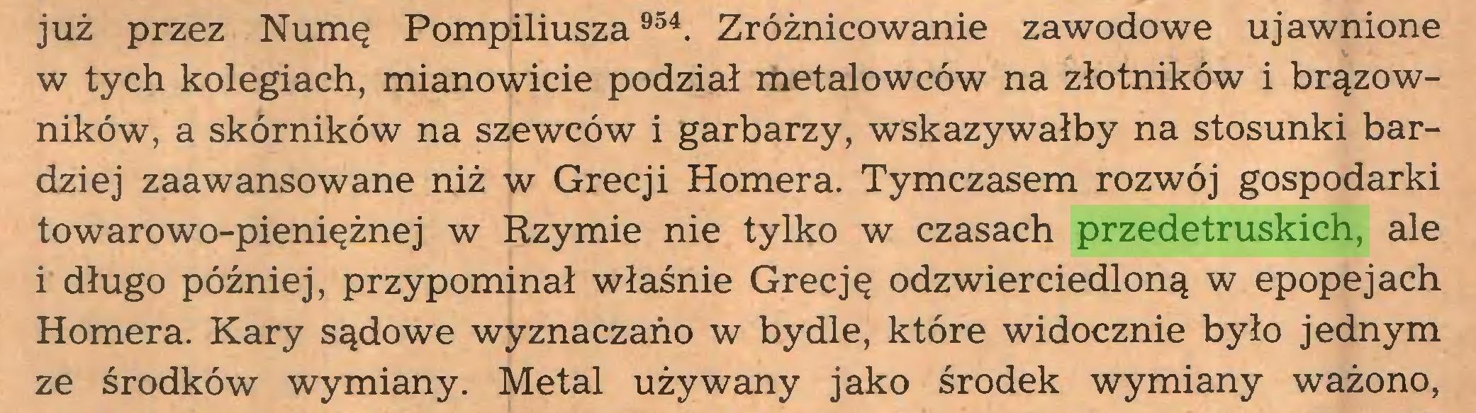 (...) już przez Numę Pompiliusza 954. Zróżnicowanie zawodowe ujawnione w tych kolegiach, mianowicie podział metalowców na złotników i brązowników, a skórników na szewców i garbarzy, wskazywałby na stosunki bardziej zaawansowane niż w Grecji Homera. Tymczasem rozwój gospodarki towarowo-pieniężnej w Rzymie nie tylko w czasach przedetruskich, ale i długo później, przypominał właśnie Grecję odzwierciedloną w epopejach Homera. Kary sądowe wyznaczano w bydle, które widocznie było jednym ze środków wymiany. Metal używany jako środek wymiany ważono,...