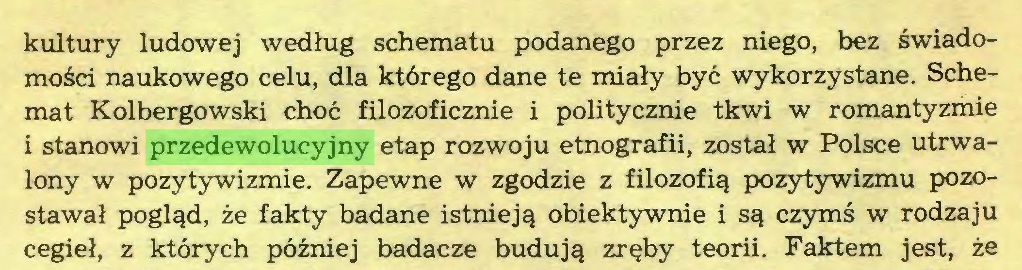 (...) kultury ludowej według schematu podanego przez niego, bez świadomości naukowego celu, dla którego dane te miały być wykorzystane. Schemat Kolbergowski choć filozoficznie i politycznie tkwi w romantyzmie i stanowi przedewolucyjny etap rozwoju etnografii, został w Polsce utrwalony w pozytywizmie. Zapewne w zgodzie z filozofią pozytywizmu pozostawał pogląd, że fakty badane istnieją obiektywnie i są czymś w rodzaju cegieł, z których później badacze budują zręby teorii. Faktem jest, że...