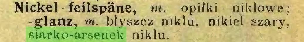 (...) Nickel - feilspäne, m. opiłki niklowe; -glanz, m. błyszcz niklu, nikiel szary, siarko-arsenek niklu...