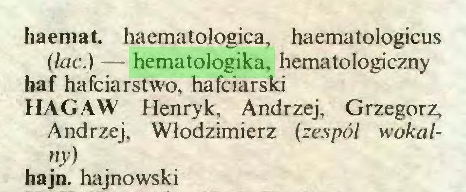 (...) haemat. haematologica, haematologicus (lac.) — hematologika, hematologiczny haf hafciarstwo, hafciarski HAGAW Henryk, Andrzej, Grzegorz, Andrzej, Włodzimierz (zespól wokalny) hajn. hajnowski...