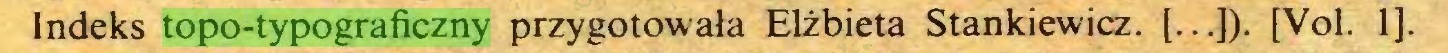 (...) Indeks topo-typograficzny przygotowała Elżbieta Stankiewicz. [...]). [Vol. 1]...