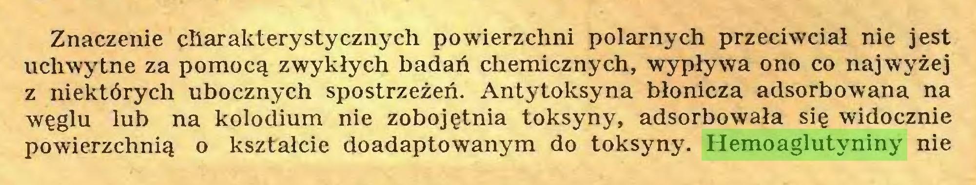 (...) Znaczenie charakterystycznych powierzchni polarnych przeciwciał nie jest uchwytne za pomocą zwykłych badań chemicznych, wypływa ono co najwyżej z niektórych ubocznych spostrzeżeń. Antytoksyna błonicza adsorbowana na węglu lub na kolodium nie zobojętnia toksyny, adsorbowała się widocznie powierzchnią o kształcie doadaptowanym do toksyny. Hemoaglutyniny nie...