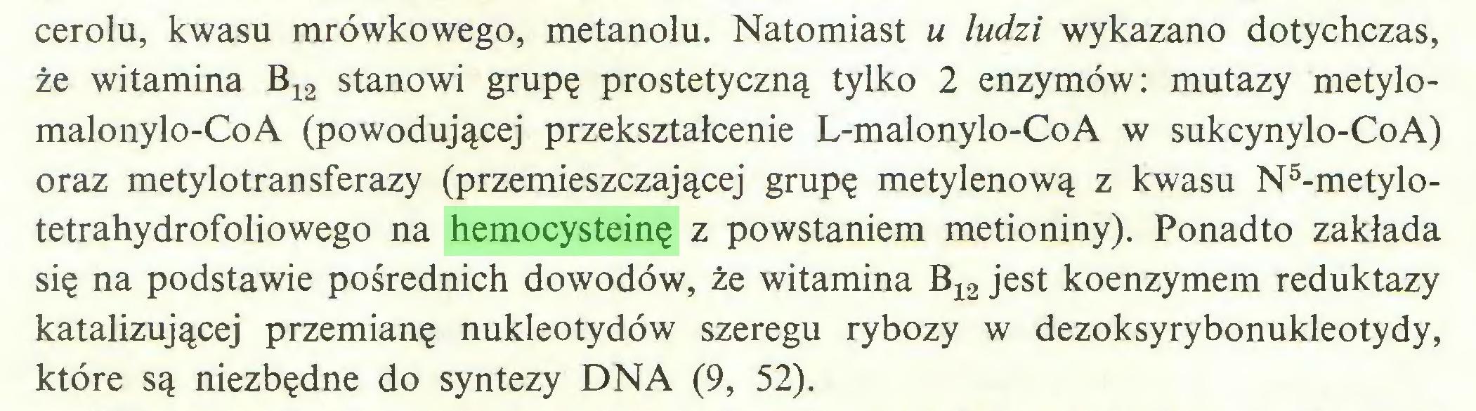 (...) cerolu, kwasu mrówkowego, metanolu. Natomiast u ludzi wykazano dotychczas, że witamina B12 stanowi grupę prostetyczną tylko 2 enzymów: mutazy metylomalonylo-CoA (powodującej przekształcenie L-malonylo-CoA w sukcynylo-CoA) oraz metylotransferazy (przemieszczającej grupę metylenową z kwasu N5-metylotetrahydrofoliowego na hemocysteinę z powstaniem metioniny). Ponadto zakłada się na podstawie pośrednich dowodów, że witamina B12 jest koenzymem reduktazy katalizującej przemianę nukleotydów szeregu rybozy w dezoksyrybonukleotydy, które są niezbędne do syntezy DNA (9, 52)...