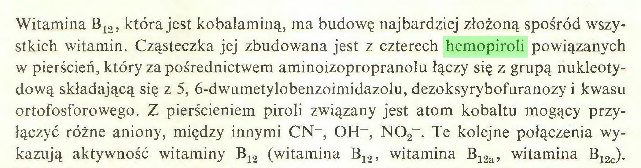 (...) Witamina B12, która jest kobalaminą, ma budowę najbardziej złożoną spośród wszystkich witamin. Cząsteczka jej zbudowana jest z czterech hemopiroli powiązanych w pierścień, który za pośrednictwem aminoizopropranolu łączy się z grupą nukleotydową składającą się z 5, 6-dwumetylobenzoimidazolu, dezoksyrybofuranozy i kwasu ortofosforowego. Z pierścieniem piroli związany jest atom kobaltu mogący przyłączyć różne aniony, między innymi CN-, OH-, N02-. Te kolejne połączenia wykazują aktywność witaminy B12 (witamina B12, witamina B12a, witamina B12c)...