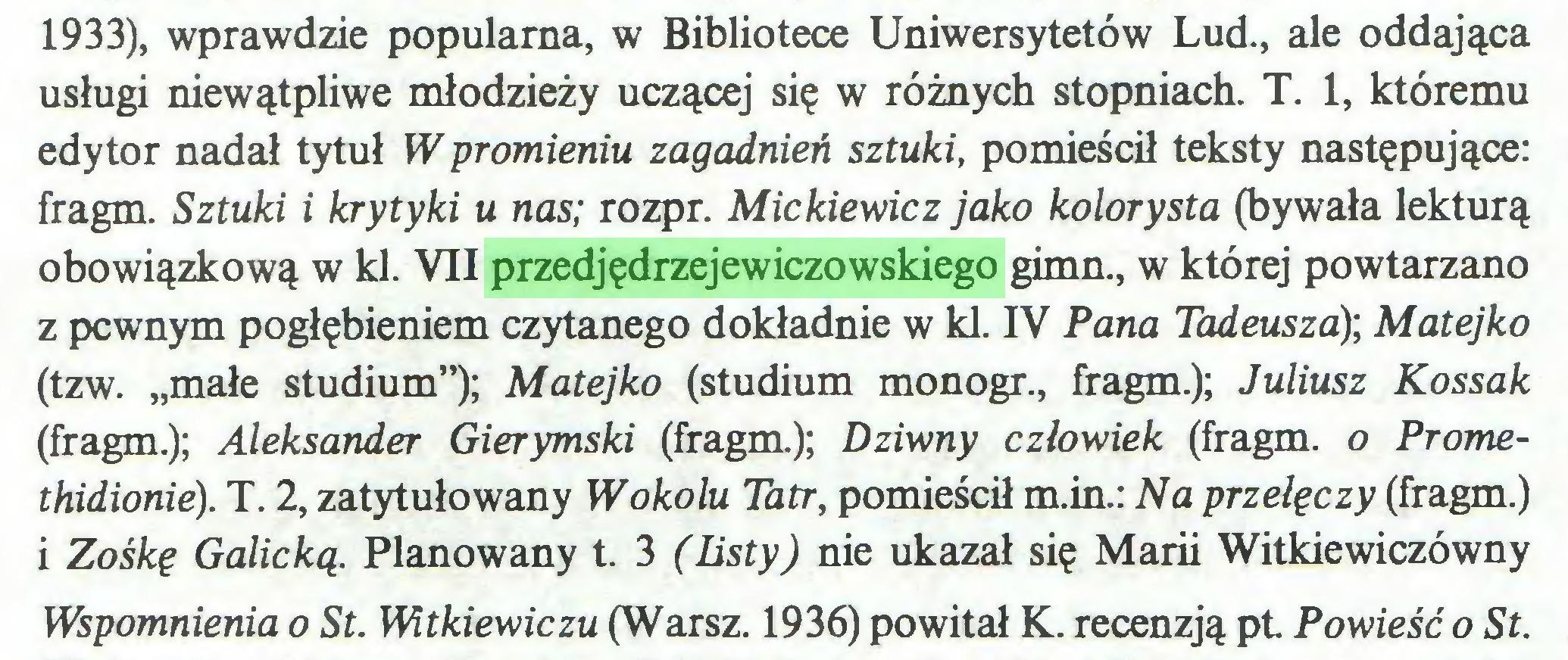 """(...) 1933), wprawdzie popularna, w Bibliotece Uniwersytetów Lud., ale oddająca usługi niewątpliwe młodzieży uczącej się w różnych stopniach. T. 1, któremu edytor nadał tytuł W promieniu zagadnień sztuki, pomieścił teksty następujące: fragm. Sztuki i krytyki u nas; rozpr. Mickiewicz jako kolorysta (bywała lekturą obowiązkową w kl. VII przedjędrzejewiczowskiego gimn., w której powtarzano z pewnym pogłębieniem czytanego dokładnie w kl. IV Pana Tadeusza); Matejko (tzw. """"małe studium""""); Matejko (studium monogr., fragm.); Juliusz Kossak (fragm.); Aleksander Gierymski (fragm.); Dziwny człowiek (fragm. o Promethidionie). T. 2, zatytułowany Wokolu Tatr, pomieścił m.in.: Na przełęczy (fragm.) i Zośkę Galicką. Planowany t. 3 (listy) nie ukazał się Marii Witkiewiczówny Wspomnienia o St. Witkiewiczu (Warsz. 1936) powitał K. recenzją pt Powieść o St..."""