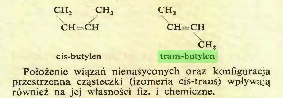 (...) ch3 ch. ch3 / \ CH=CH CH=CH \ ch3 cis-butylen trans-butylen Położenie wiązań nienasyconych oraz konfiguracja przestrzenna cząsteczki (izomeria cis-trans) wpływają również na jej własności fiz. i chemiczne...