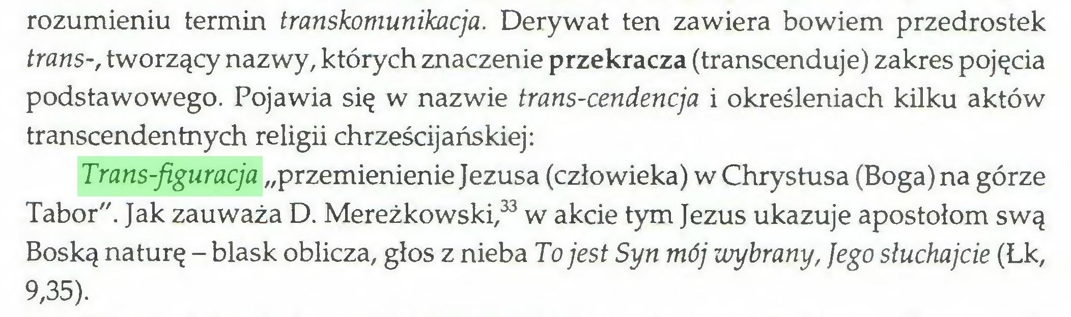 """(...) rozumieniu termin transkomunikacja. Derywat ten zawiera bowiem przedrostek trans-, tworzący nazwy, których znaczenie przekracza (transcenduje) zakres pojęcia podstawowego. Pojawia się w nazwie trans-cendencja i określeniach kilku aktów transcendentnych religii chrześcijańskiej: Trans-figuracja """"przemienienie Jezusa (człowieka) w Chrystusa (Boga) na górze Tabor"""". Jak zauważa D. Mereżkowski,33 w akcie tym Jezus ukazuje apostołom swą Boską naturę - blask oblicza, głos z nieba To jest Syn mój wybrany, Jego słuchajcie (Łk, 9,35)..."""