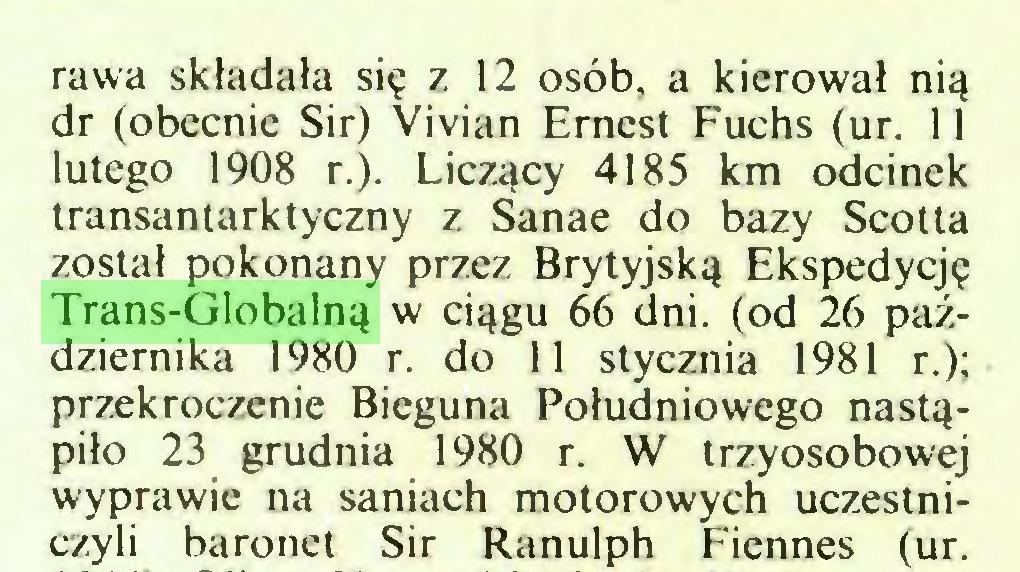 (...) rawa składała się z 12 osób, a kierował nią dr (obecnie Sir) Vivian Ernest Fuchs (ur. 11 lutego 1908 r.). Liczący 4185 km odcinek transantarktyczny z Sanae do bazy Scotta został pokonany przez Brytyjską Ekspedycję Trans-Globalną w ciągu 66 dni. (od 26 października 1980 r. do 11 stycznia 1981 r.); przekroczenie Bieguna Południowego nastąpiło 23 grudnia 1980 r. W trzyosobowej wyprawie na saniach motorowych uczestniczyli baronet Sir Ranulph Ficnnes (ur...