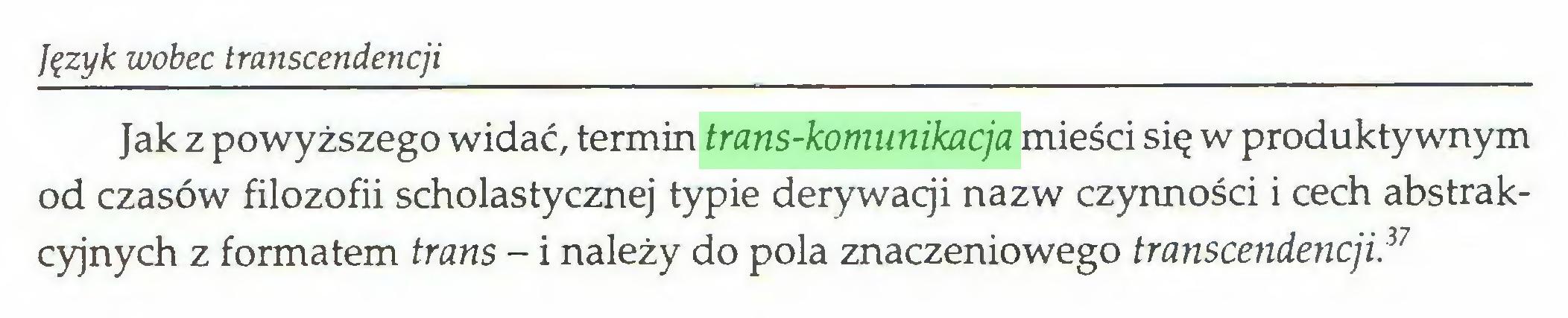 (...) Język wobec transcendencji Jak z powyższego widać, termin trans-komunikacja mieści się w produktywnym od czasów filozofii scholastycznej typie derywacji nazw czynności i cech abstrakcyjnych z formatem trans - i należy do pola znaczeniowego transcendencji.3'...
