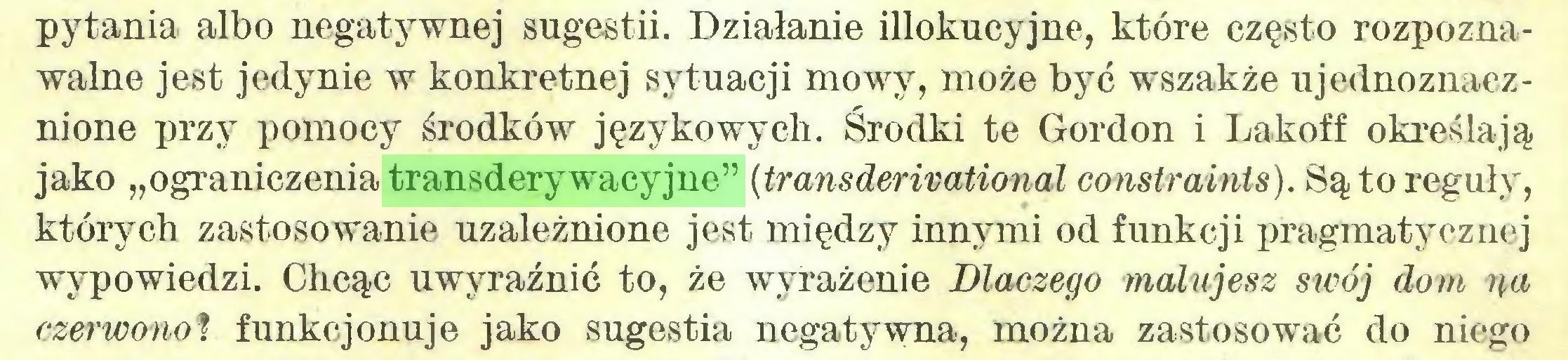 """(...) pytania albo negatywnej sugestii. Działanie illokucyjne, które często rozpoznawalne jest jedynie w konkretnej sytuacji mowy, może być wszakże ujednoznacznione przy pomocy środków językowych. Środki te Gordon i Lakoff określają jako """"ograniczenia transderywacyjne"""" (transderivational constraints). Są to reguły, których zastosowanie uzależnione jest między innymi od funkcji pragmatycznej wypowiedzi. Chcąc uwyraźnić to, że wyrażenie Dlaczego malujesz swój dom na czerwono? funkcjonuje jako sugestia negatywna, można zastosować do niego..."""