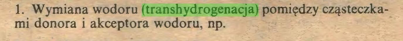 (...) 1. Wymiana wodoru (transhydrogenacja) pomiędzy cząsteczkami donora i akceptora wodoru, np...