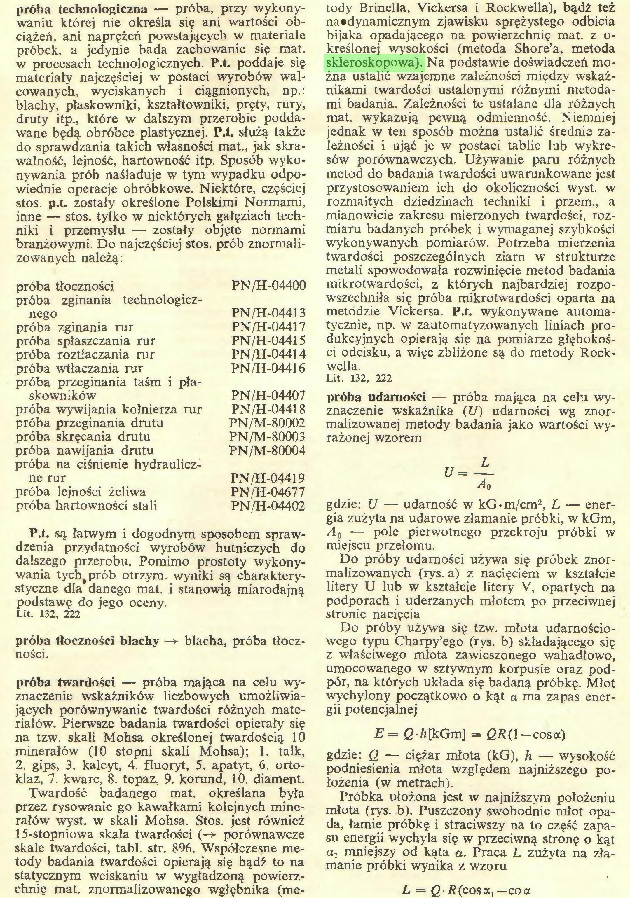 (...) chnię mat. znormalizowanego wgłębnika (me¬ tody Brinella, Vickersa i Rockwella), bądź też na »dynamicznym zjawisku sprężystego odbicia bijaka opadającego na powierzchnię mat. z określonej wysokości (metoda Shore'a, metoda skleroskopowa). Na podstawie doświadczeń można ustalić wzajemne zależności między wskaźnikami twardości ustalonymi różnymi metodami badania. Zależności te ustalane dla różnych...