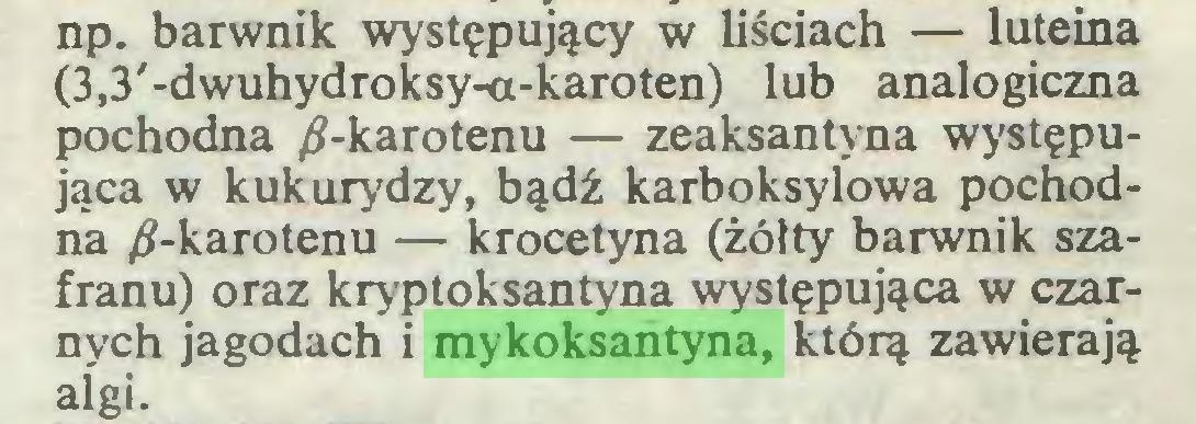 (...) np. barwnik występujący w liściach — luteina (3,3'-dwuhydroksy-a-karoten) lub analogiczna pochodna ^-karotenu — zeaksantyna występująca w kukurydzy, bądź karboksylowa pochodna ^-karotenu — krocetyna (żółty barwnik szafranu) oraz kryptoksantyna występująca w czarnych jagodach i mykoksantyna, którą zawierają algi...