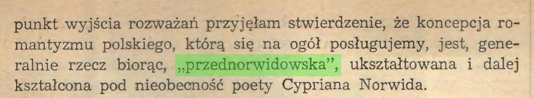 """(...) punkt wyjścia rozważań przyjęłam stwierdzenie, że koncepcja romantyzmu polskiego, którą się na ogół posługujemy, jest, generalnie rzecz biorąc, """"przednorwidowska"""", ukształtowana i dalej kształcona pod nieobecność poety Cypriana Norwida..."""