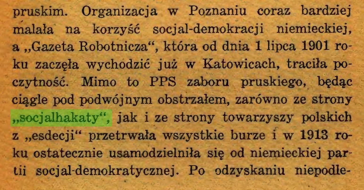 """(...) pruskim. Organizacja w Poznaniu coraz bardziej malała na korzyść socjal-demokracji niemieckiej, a """"Gazeta Robotnicza"""", która od dnia 1 lipca 1901 roku zaczęła wychodzić już w Katowicach, traciła poczytność. Mimo to PPS zaboru pruskiego, będąc ciągle pod podwójnym obstrzałem, zarówno ze strony """"socjalhakaty"""", jak i ze strony towarzyszy polskich z """"esdecji"""" przetrwała wszystkie burze i w 1913 roku ostatecznie usamodzielniła się od niemieckiej partii socjaldemokratycznej. Po odzyskaniu niepodle..."""