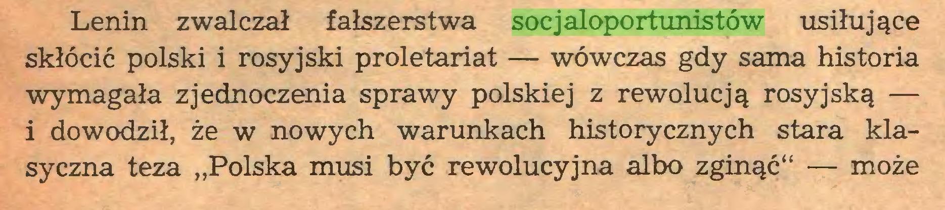 """(...) Lenin zwalczał fałszerstwa socjaloportunistów usiłujące skłócić polski i rosyjski proletariat — wówczas gdy sama historia wymagała zjednoczenia sprawy polskiej z rewolucją rosyjską — 1 dowodził, że w nowych warunkach historycznych stara klasyczna teza """"Polska musi być rewolucyjna albo zginąć"""" — może..."""