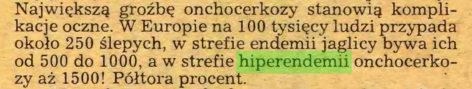 (...) Największą groźbę onchocerkozy stanowią komplikacje oczne. W Europie na 100 tysięcy ludzi przypada około 250 ślepych, w strefie endemii jaglicy bywa ich od 500 do 1000,aw strefie hiperendemii onchocerkozy aż 1500! Półtora procent...