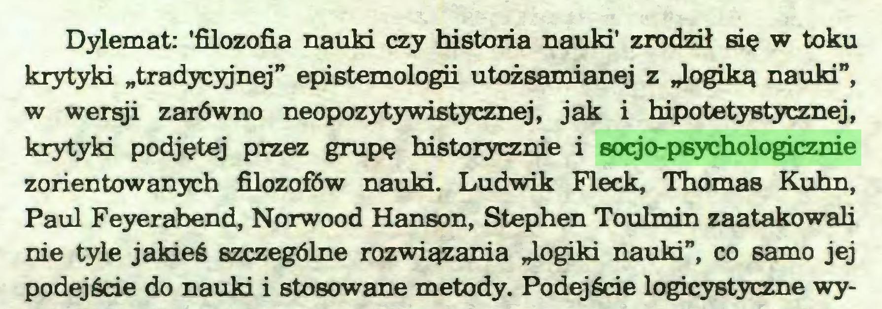 """(...) Dylemat: 'filozofia nauki czy historia nauki' zrodził się w toku krytyki """"tradycyjnej"""" epistemologii utożsamianej z """"logiką nauki"""", w wersji zarówno neopozytywistycznej, jak i hipotetystycznej, krytyki podjętej przez grupę historycznie i socjo-psychologicznie zorientowanych filozofów nauki. Ludwik Fleck, Thomas Kuhn, Paul Feyerabend, Norwood Hanson, Stephen Toulmin zaatakowali nie tyle jakieś szczególne rozwiązania """"logiki nauki"""", co samo jej podejście do nauki i stosowane metody. Podejście logicystyczne wy..."""
