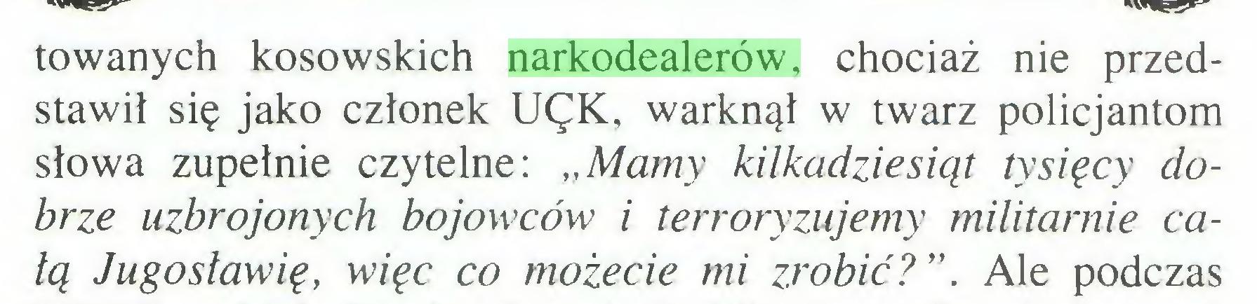 """(...) towanych kosowskich narkodealerów, chociaż nie przedstawił się jako członek UęK, warknął w twarz policjantom słowa zupełnie czytelne: """"Mamy kilkadziesiąt tysięcy dobrze uzbrojonych bojowców i terroryzujemy militarnie całą Jugosławię, więc co możecie mi zrobić?"""". Ale podczas..."""