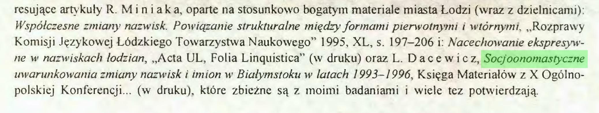 """(...) resujące artykuły R. M i n i a k a, oparte na stosunkowo bogatym materiale miasta Łodzi (wraz z dzielnicami): Współczesne zmiany nazwisk. Powiązanie strukturalne między formami pierwotnymi i wtórnymi, """"Rozprawy Komisji Językowej Łódzkiego Towarzystwa Naukowego"""" 1995, XL, s. 197-206 i: Nacechowanie ekspresywne w nazwiskach łodzian, """"Acta UL, Folia Linąuistica"""" (w druku) oraz L. Dace w i cz, Socjoonomastyczne uwarunkowania zmiany nazwisk i imion w Białymstoku w latach 1993-1996, Księga Materiałów z X Ogólnopolskiej Konferencji... (w druku), które zbieżne są z moimi badaniami i wiele tez potwierdzają..."""