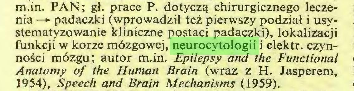 (...) m.in. PAN; gł. prace P. dotyczą chirurgicznego leczenia—* padaczki (wprowadził też pierwszy podział i usystematyzowanie kliniczne postaci padaczki), lokalizacji funkcji w korze mózgowej, neurocytologii i elektr. czynności mózgu; autor m.in. Epilepsy and the Functional Anatomy of the Human Brain (wraz z H. Jasperem, 1954), Speech and Brain Mechanisms (1959)...