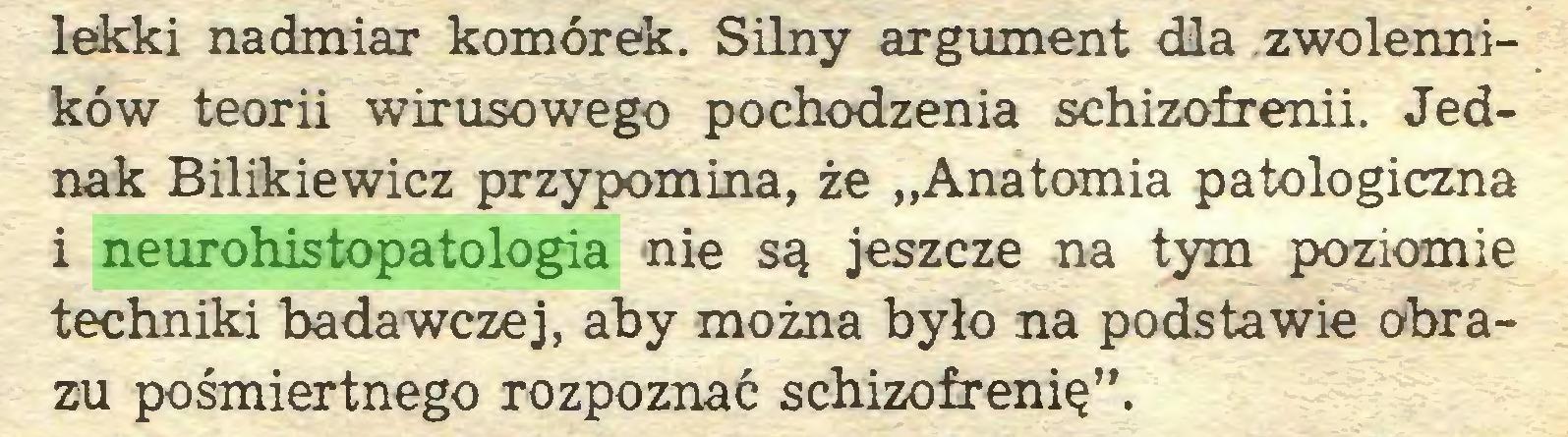 """(...) lekki nadmiar komórek. Silny argument dla zwolenników teorii wirusowego pochodzenia schizofrenii. Jednak Bilikiewicz przypomina, że """"Anatomia patologiczna i neurohistopatologia nie są jeszcze na tym poziomie techniki badawczej, aby można było na podstawie obrazu pośmiertnego rozpoznać schizofrenię""""..."""