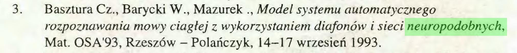 (...) 3. Basztura Cz., Barycki W., Mazurek ., Model systemu automatycznego rozpoznawania mowy ciągłej z wykorzystaniem diafotiów i sieci neuropodobnych, Mat. OSA'93, Rzeszów - Polańczyk, 14-17 wrzesień 1993...