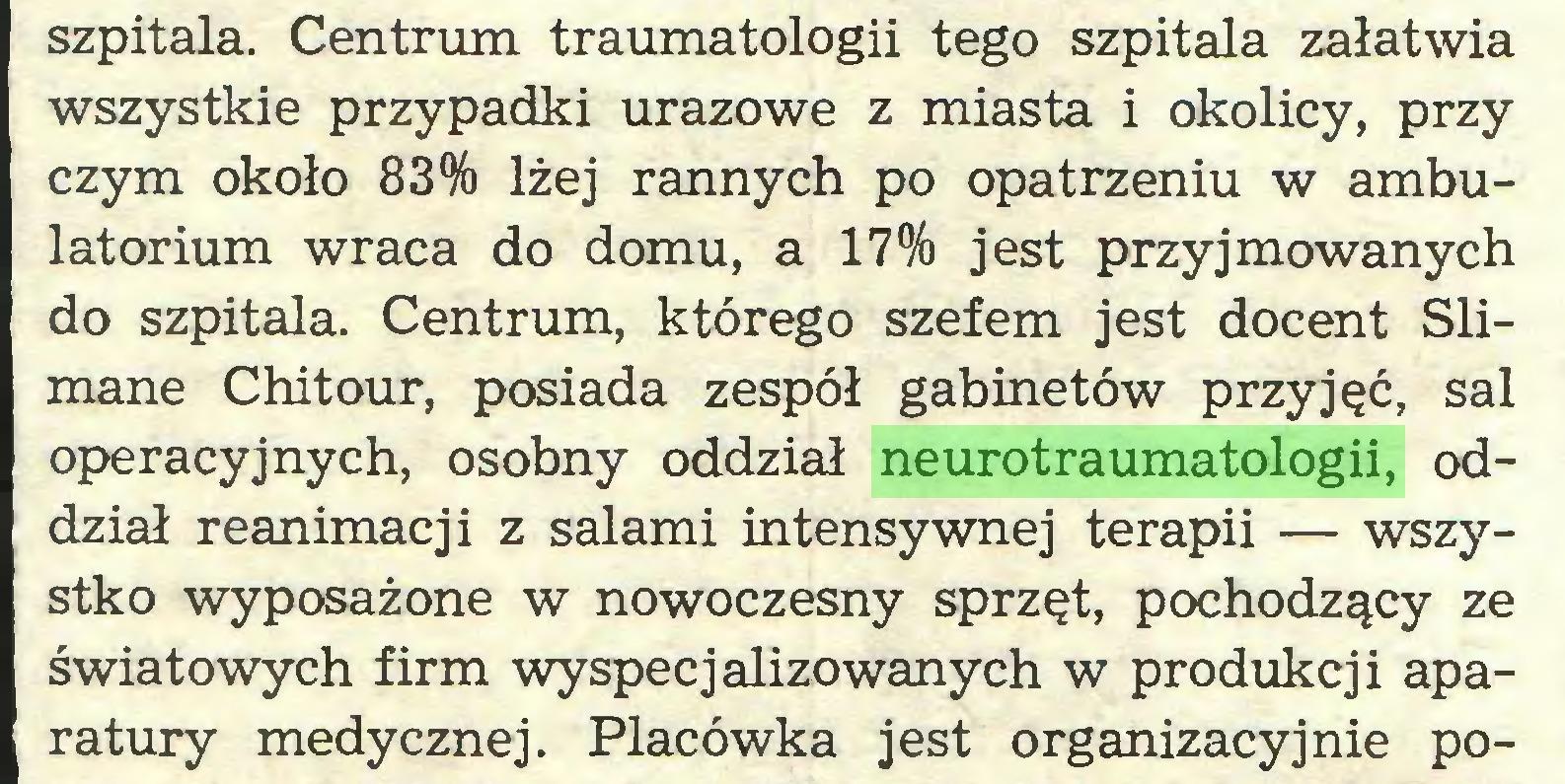 (...) szpitala. Centrum traumatologii tego szpitala załatwia wszystkie przypadki urazowe z miasta i okolicy, przy czym około 83% lżej rannych po opatrzeniu w ambulatorium wraca do domu, a 17% jest przyjmowanych do szpitala. Centrum, którego szefem jest docent Slimane Chitour, posiada zespół gabinetów przyjęć, sal operacyjnych, osobny oddział neurotraumatologii, oddział reanimacji z salami intensywnej terapii — wszystko wyposażone w nowoczesny sprzęt, pochodzący ze światowych firm wyspecjalizowanych w produkcji aparatury medycznej. Placówka jest organizacyjnie po...