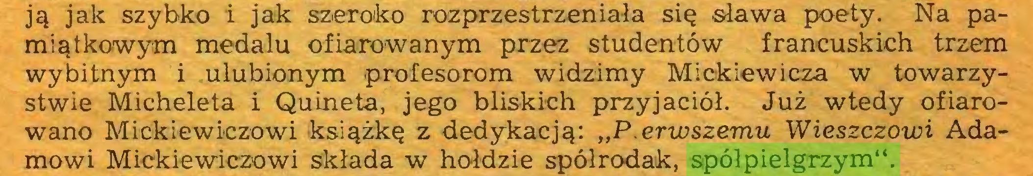 """(...) ją jak szybko i jak szeroko rozprzestrzeniała się sława poety. Na pamiątkowym medalu ofiarowanym przez studentów francuskich trzem wybitnym i ulubionym profesorom widzimy Mickiewicza w towarzystwie Micheleta i Quineta, jego bliskich przyjaciół. Już wtedy ofiarowano Mickiewiczowi książkę z dedykacją: """"P.erwszemu Wieszczowi Adamowi Mickiewiczowi składa w hołdzie spółrodak, spółpielgrzym""""..."""